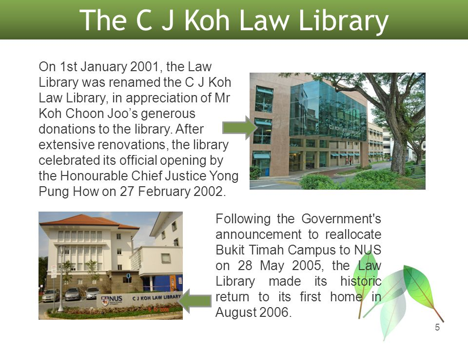 The C J Koh Law Library On 1st January 2001, the Law Library was renamed the C J Koh Law Library, in appreciation of Mr Koh Choon Joos generous donati