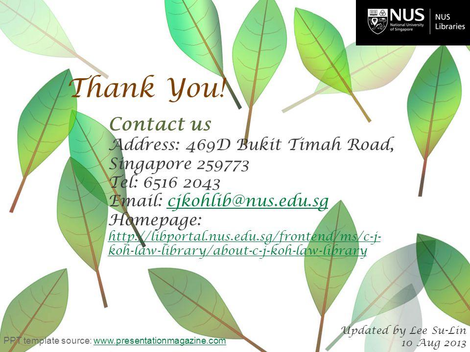 Thank You! Contact us Address: 469D Bukit Timah Road, Singapore 259773 Tel: 6516 2043 Email: cjkohlib@nus.edu.sgcjkohlib@nus.edu.sg Homepage: http://l