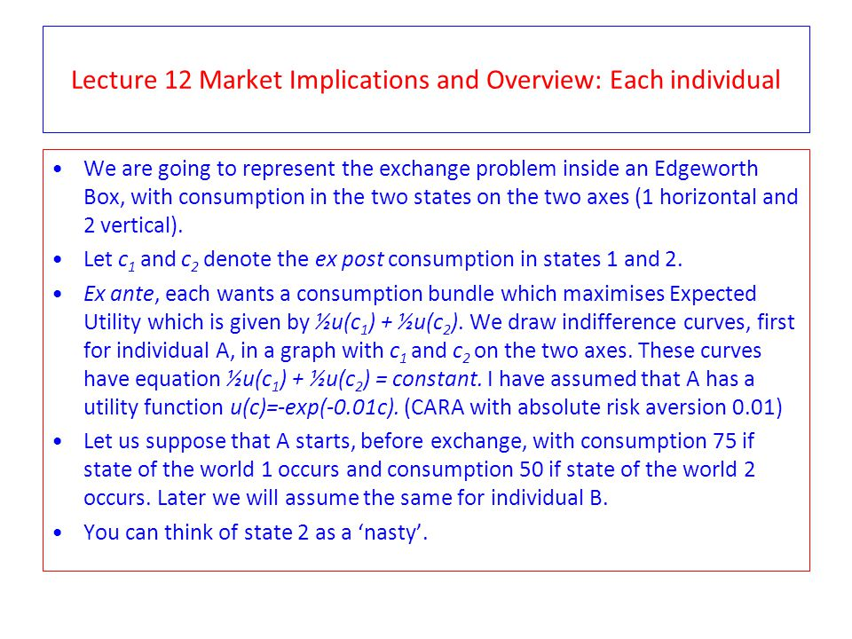 Lecture 12 Market Implications and Overview: Each individual We are going to represent the exchange problem inside an Edgeworth Box, with consumption in the two states on the two axes (1 horizontal and 2 vertical).