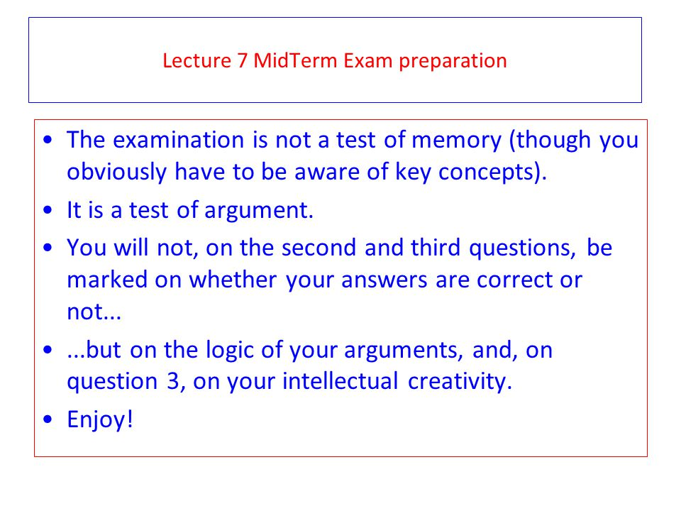Lecture 7 MidTerm Exam preparation The examination is not a test of memory (though you obviously have to be aware of key concepts).