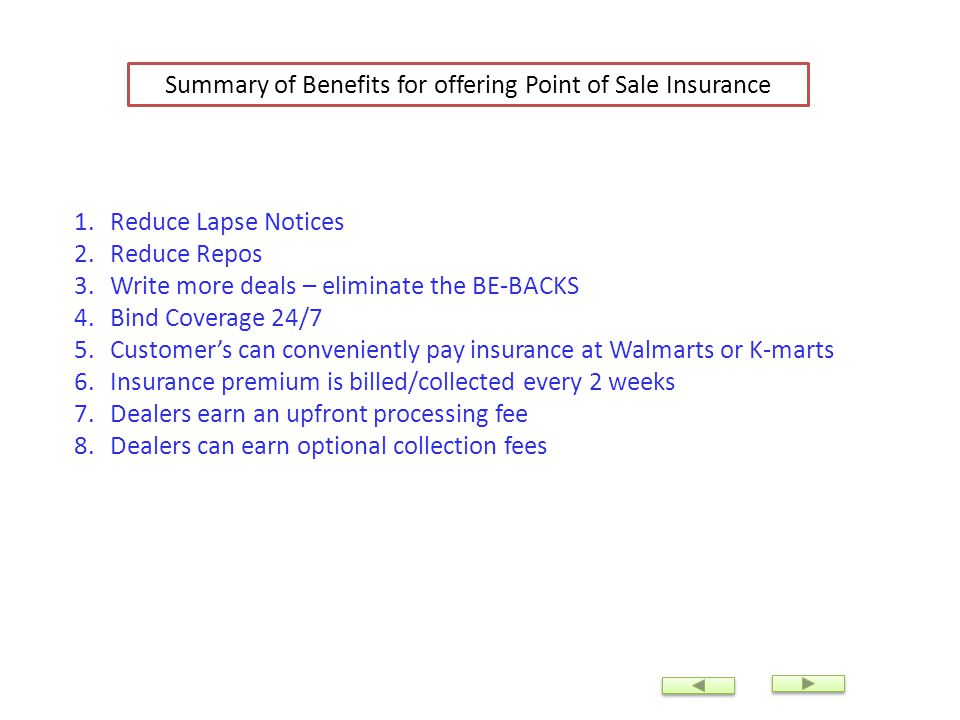 Summary of Benefits for offering Point of Sale Insurance 1.Reduce Lapse Notices 2.Reduce Repos 3.Write more deals – eliminate the BE-BACKS 4.Bind Cove