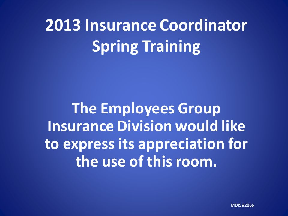2013 Insurance Coordinator Spring Training The Employees Group Insurance Division would like to express its appreciation for the use of this room.