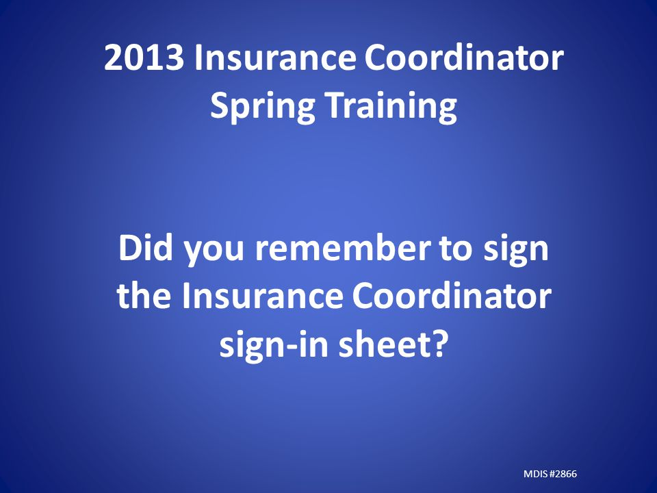 2013 Insurance Coordinator Spring Training Did you remember to sign the Insurance Coordinator sign-in sheet.