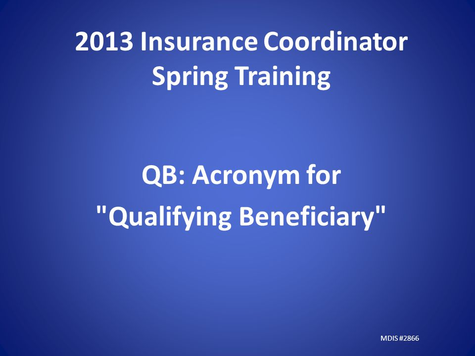 2013 Insurance Coordinator Spring Training QB: Acronym for Qualifying Beneficiary MDIS #2866