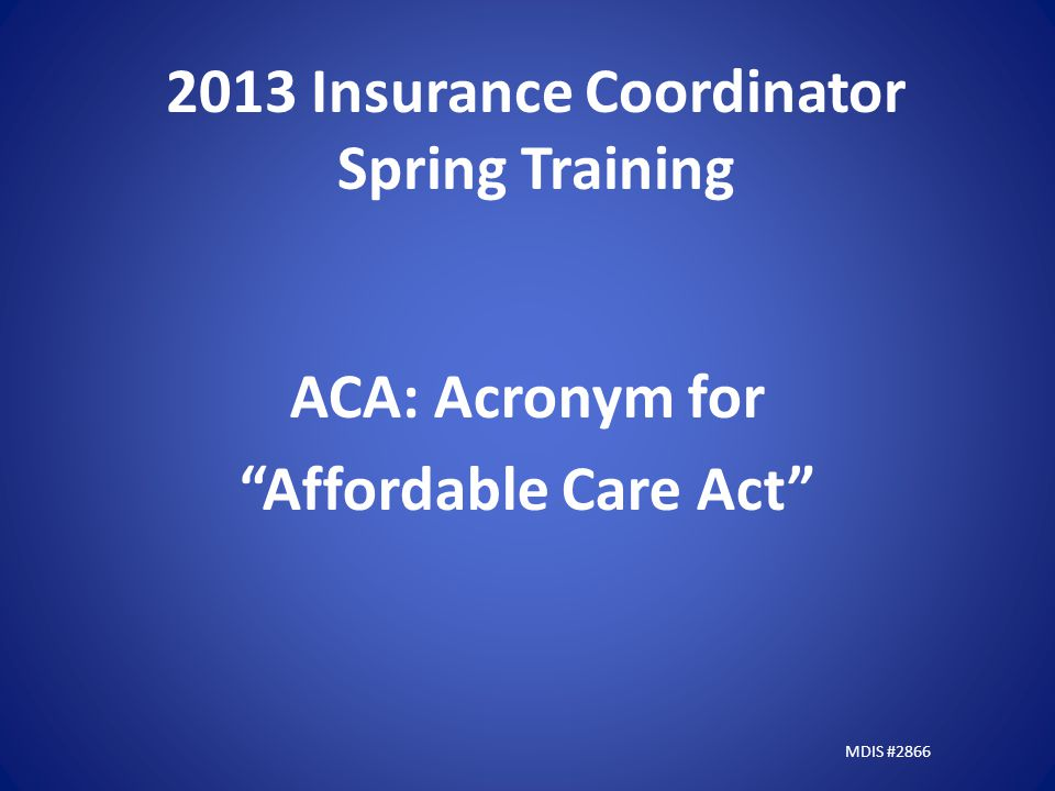 2013 Insurance Coordinator Spring Training ACA: Acronym for Affordable Care Act MDIS #2866