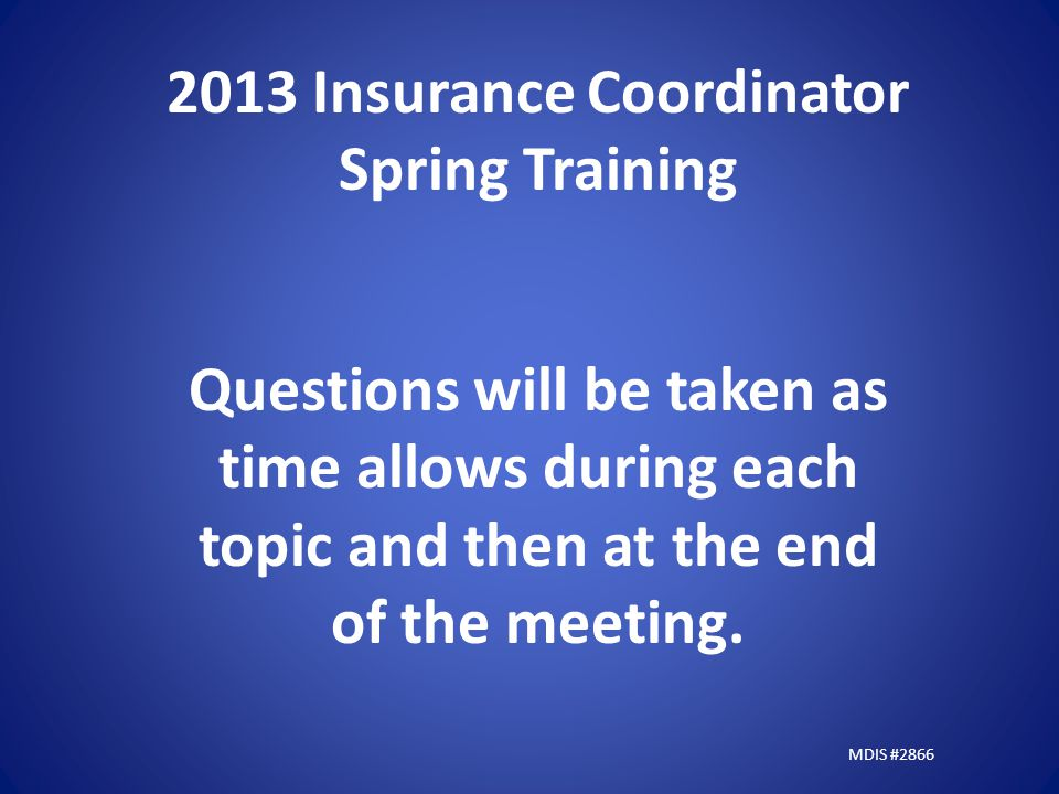 2013 Insurance Coordinator Spring Training Questions will be taken as time allows during each topic and then at the end of the meeting.
