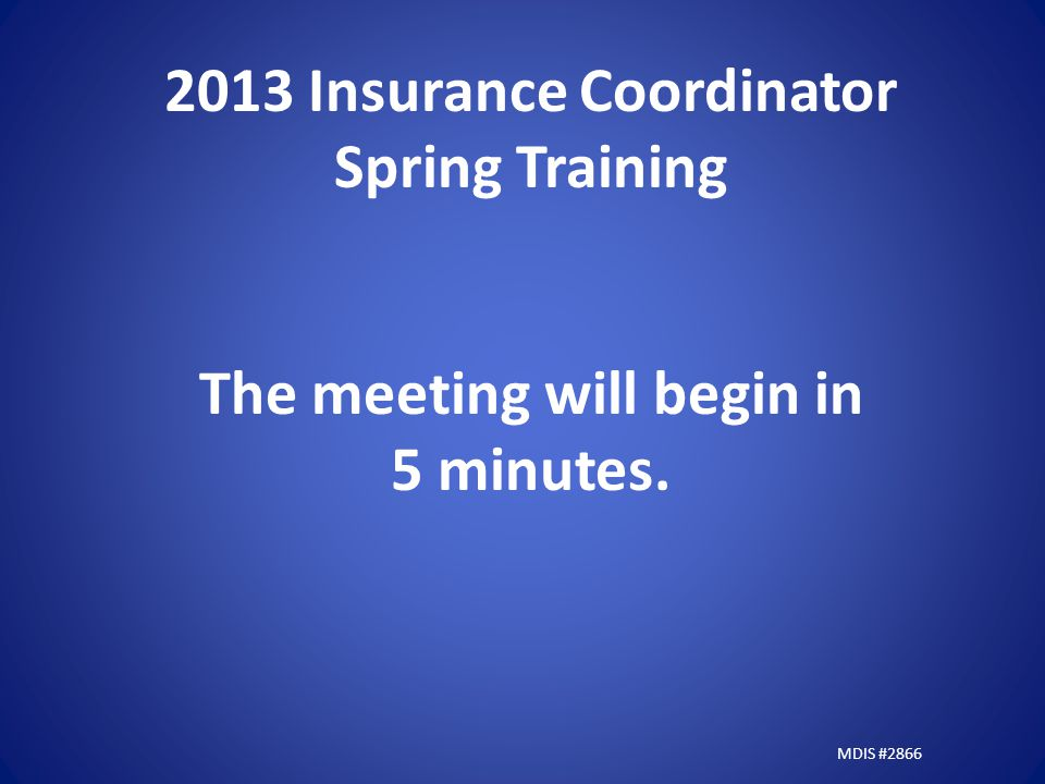 2013 Insurance Coordinator Spring Training The meeting will begin in 5 minutes. MDIS #2866
