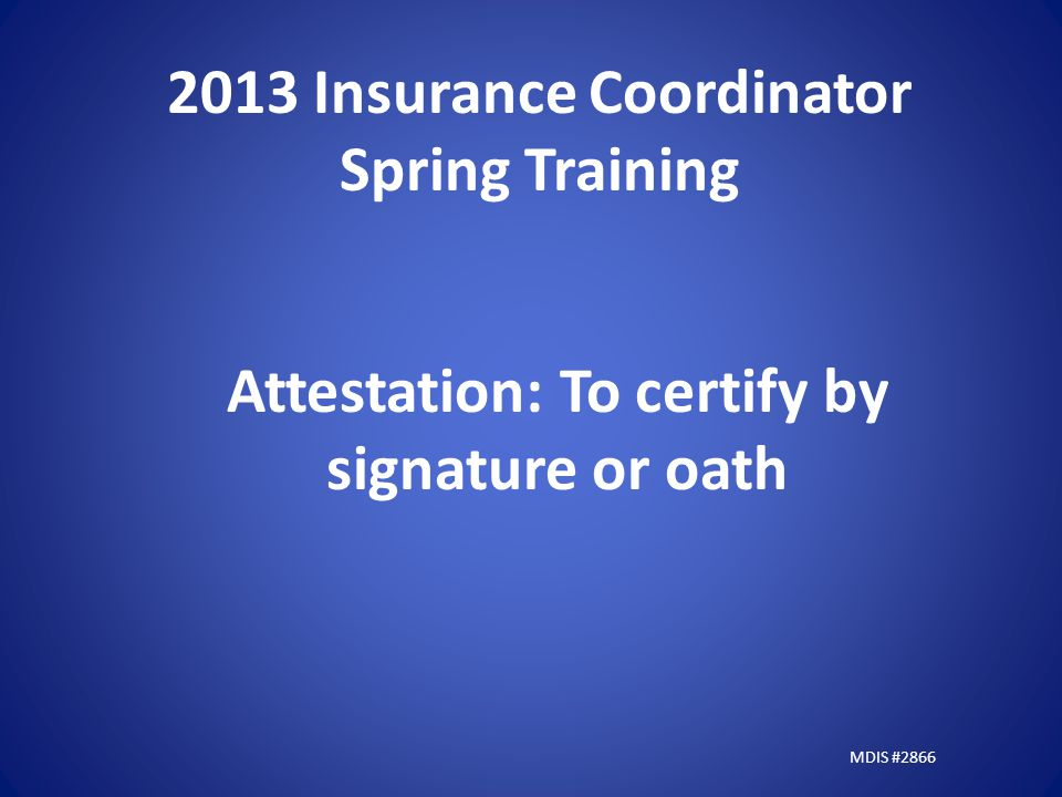 2013 Insurance Coordinator Spring Training Attestation: To certify by signature or oath MDIS #2866