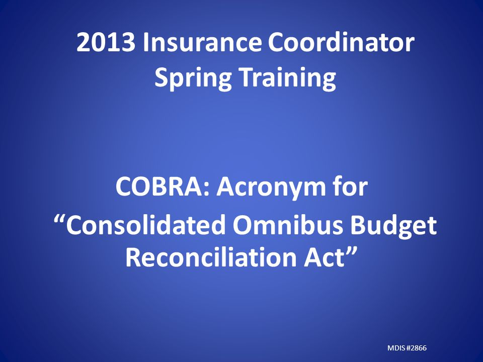2013 Insurance Coordinator Spring Training COBRA: Acronym for Consolidated Omnibus Budget Reconciliation Act MDIS #2866