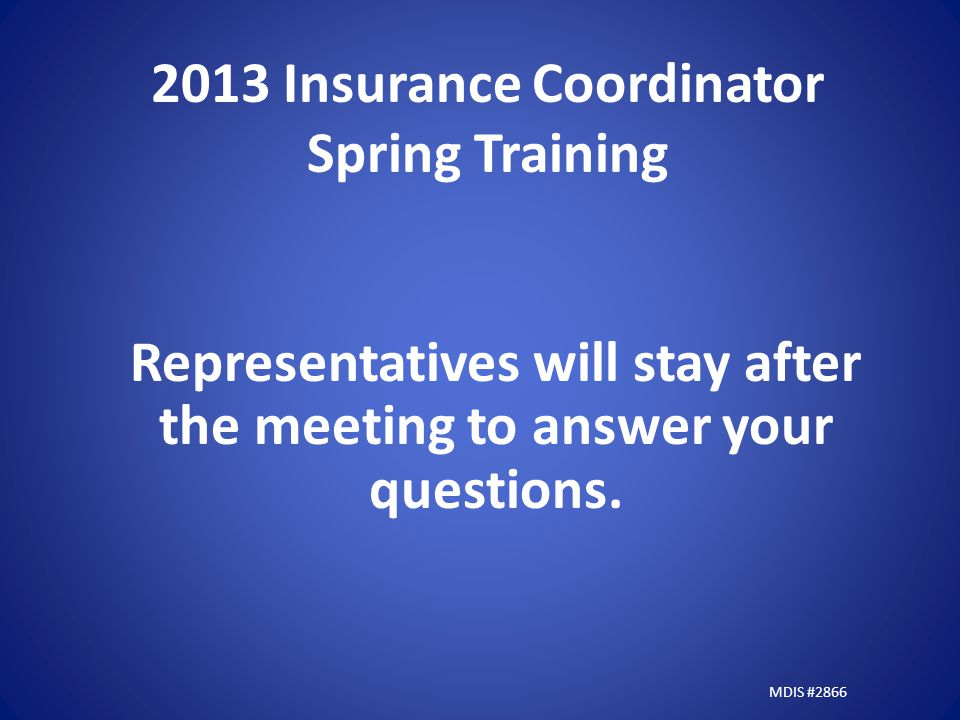 2013 Insurance Coordinator Spring Training Representatives will stay after the meeting to answer your questions.