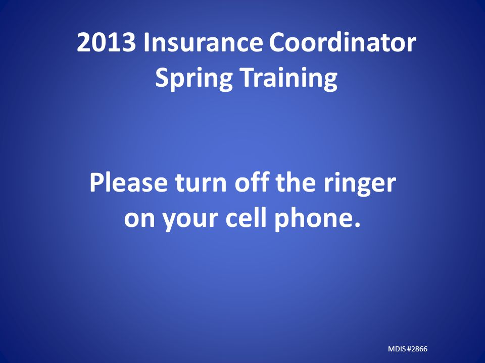 2013 Insurance Coordinator Spring Training Please turn off the ringer on your cell phone.