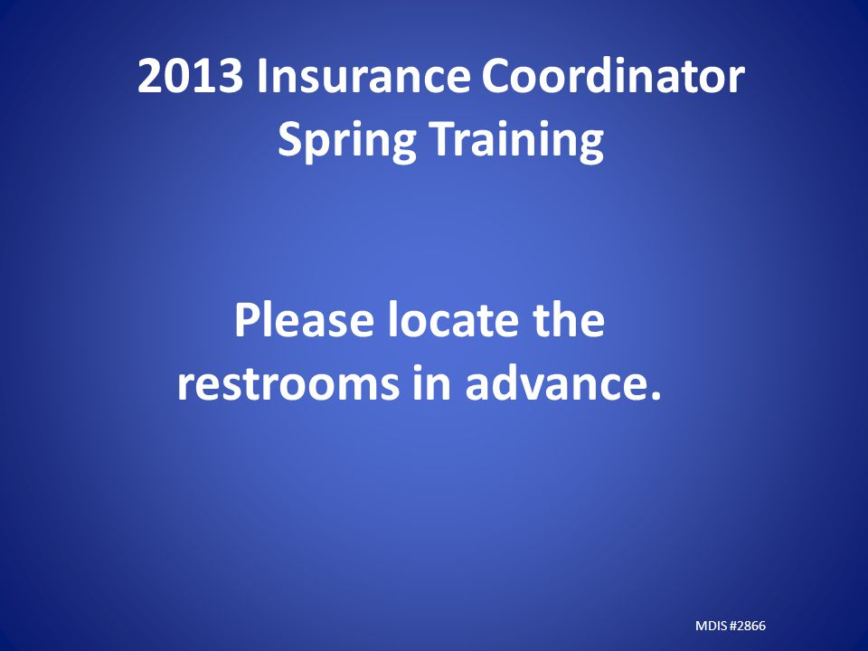 2013 Insurance Coordinator Spring Training Please locate the restrooms in advance. MDIS #2866