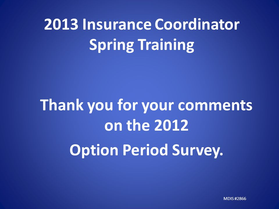 2013 Insurance Coordinator Spring Training Thank you for your comments on the 2012 Option Period Survey.