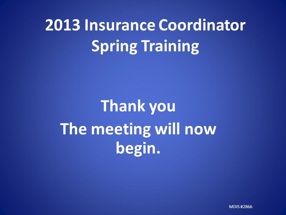2013 Insurance Coordinator Spring Training Thank you The meeting will now begin. MDIS #2866
