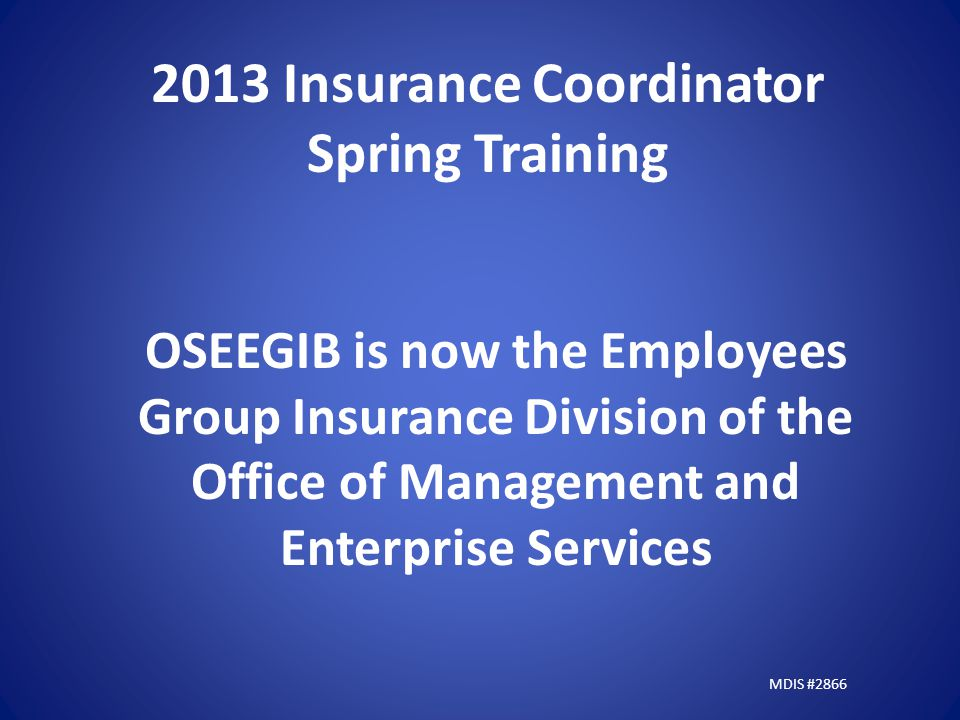 2013 Insurance Coordinator Spring Training OSEEGIB is now the Employees Group Insurance Division of the Office of Management and Enterprise Services MDIS #2866