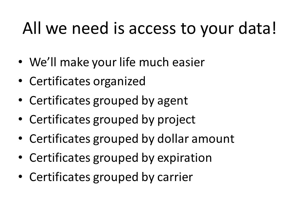 All we need is access to your data! Well make your life much easier Certificates organized Certificates grouped by agent Certificates grouped by proje