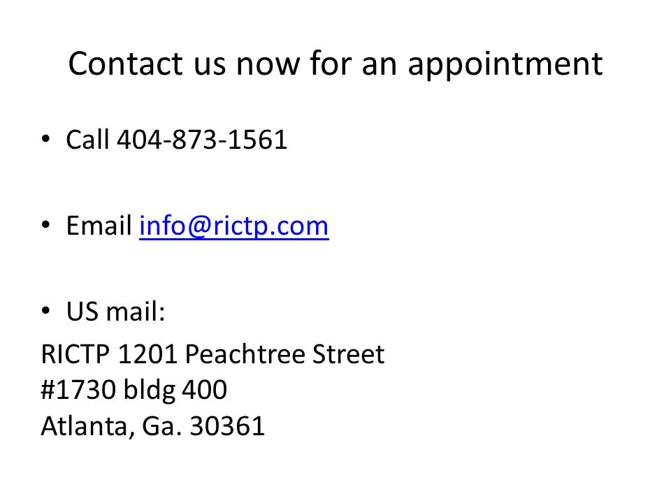 Contact us now for an appointment Call 404-873-1561 Email info@rictp.cominfo@rictp.com US mail: RICTP 1201 Peachtree Street #1730 bldg 400 Atlanta, Ga