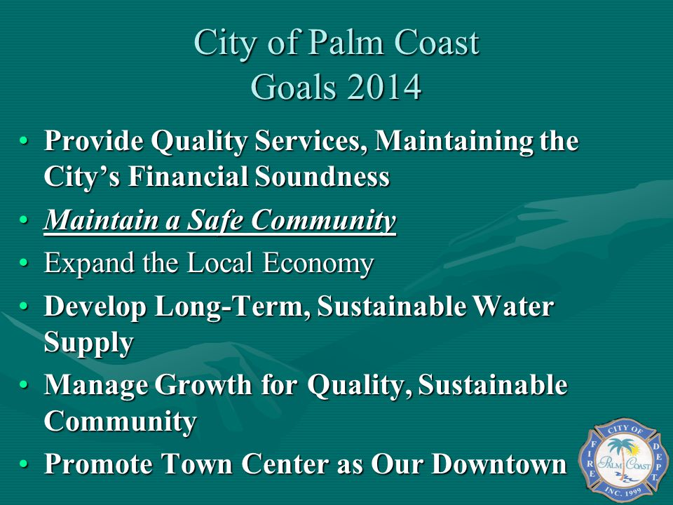 City of Palm Coast Goals 2014 Provide Quality Services, Maintaining the Citys Financial SoundnessProvide Quality Services, Maintaining the Citys Financial Soundness Maintain a Safe CommunityMaintain a Safe Community Expand the Local EconomyExpand the Local Economy Develop Long-Term, Sustainable Water SupplyDevelop Long-Term, Sustainable Water Supply Manage Growth for Quality, Sustainable CommunityManage Growth for Quality, Sustainable Community Promote Town Center as Our DowntownPromote Town Center as Our Downtown