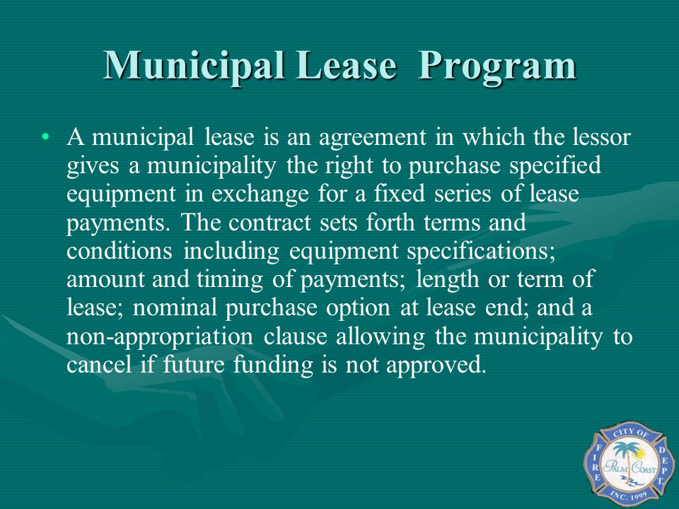 Municipal Lease Program A municipal lease is an agreement in which the lessor gives a municipality the right to purchase specified equipment in exchange for a fixed series of lease payments.