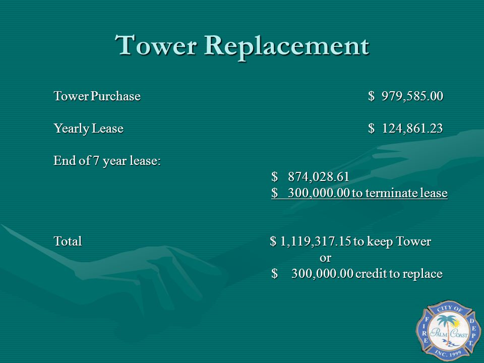 Tower Replacement Tower Purchase$ 979,585.00 Yearly Lease$ 124,861.23 End of 7 year lease: $ 874,028.61 $ 300,000.00 to terminate lease Total $ 1,119,317.15 to keep Tower or $ 300,000.00 credit to replace