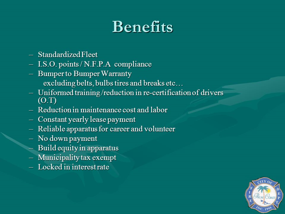 Benefits –Standardized Fleet –I.S.O. points / N.F.P.A compliance –Bumper to Bumper Warranty excluding belts, bulbs tires and breaks etc… –Uniformed tr