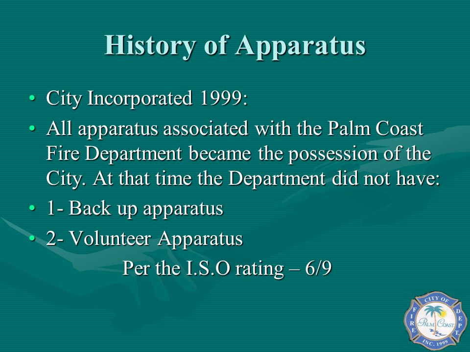 History of Apparatus City Incorporated 1999:City Incorporated 1999: All apparatus associated with the Palm Coast Fire Department became the possession of the City.