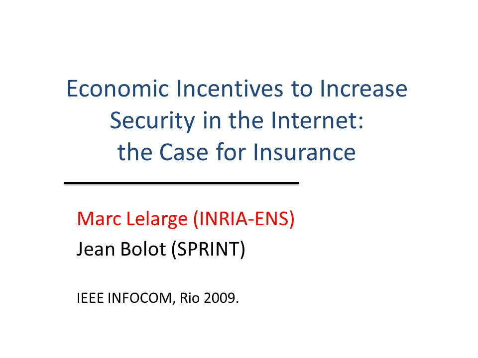 Economic Incentives to Increase Security in the Internet: the Case for Insurance Marc Lelarge (INRIA-ENS) Jean Bolot (SPRINT) IEEE INFOCOM, Rio 2009.