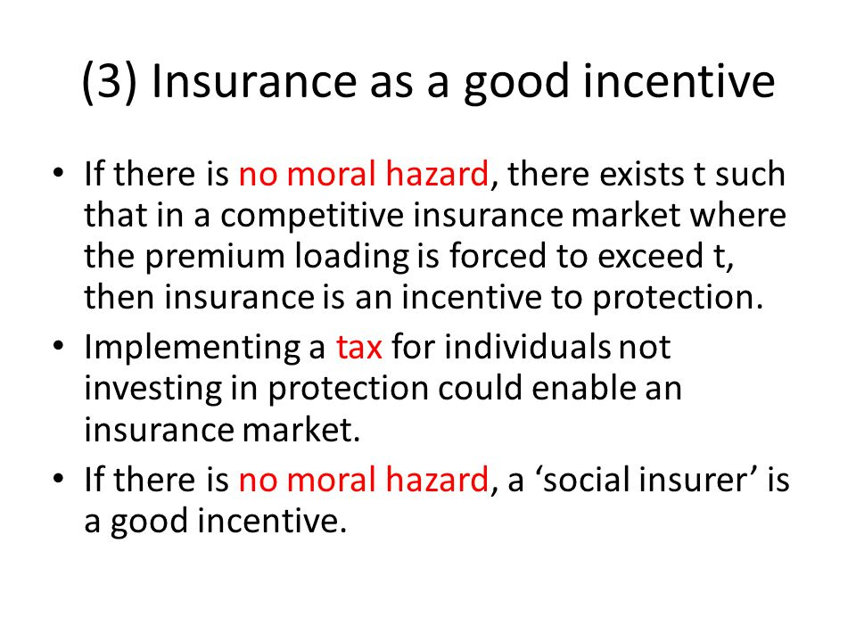 (3) Insurance as a good incentive If there is no moral hazard, there exists t such that in a competitive insurance market where the premium loading is forced to exceed t, then insurance is an incentive to protection.