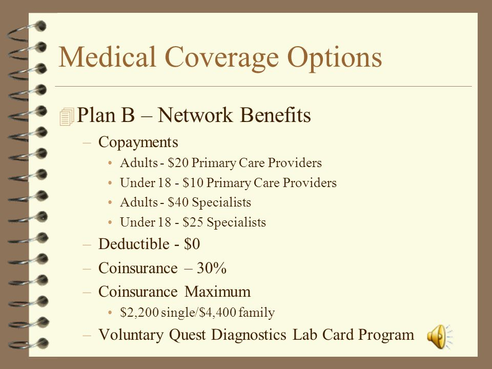 Medical Coverage Options 4 Plan A – Network Benefits –Copayments $20 Primary Care Providers $40 Specialists –Deductible $50 single/$100 family –Coinsu