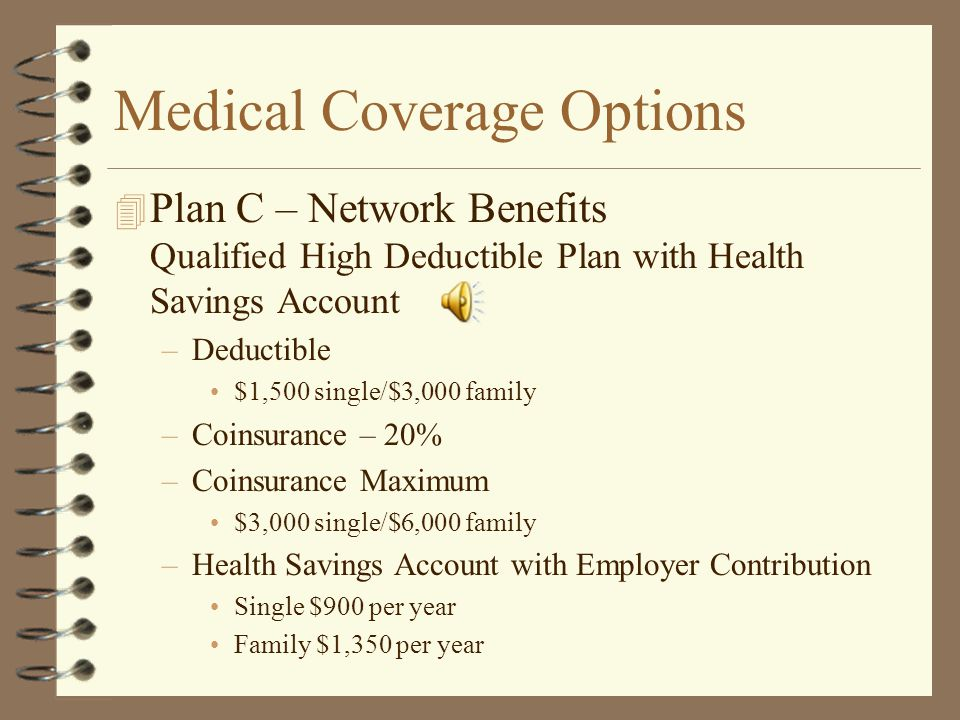 Medical Coverage Options 4 Plan B – Network Benefits –Copayments Adults - $20 Primary Care Providers Under 18 - $10 Primary Care Providers Adults - $40 Specialists Under 18 - $25 Specialists –Deductible - $0 –Coinsurance – 30% –Coinsurance Maximum $2,200 single/$4,400 family –Voluntary Quest Diagnostics Lab Card Program