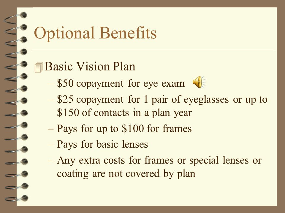 Optional Benefits 4 Vision Service Plan – no employer contribution –Administered by Superior Vision Services –Must use a Network Provider to get the b