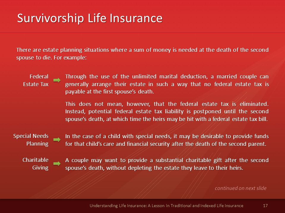 Survivorship Life Insurance 17Understanding Life Insurance: A Lesson in Traditional and Indexed Life Insurance There are estate planning situations where a sum of money is needed at the death of the second spouse to die.