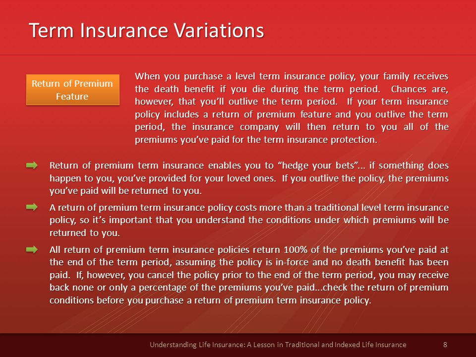 Term Insurance Variations 8Understanding Life Insurance: A Lesson in Traditional and Indexed Life Insurance Return of Premium Feature When you purchase a level term insurance policy, your family receives the death benefit if you die during the term period.