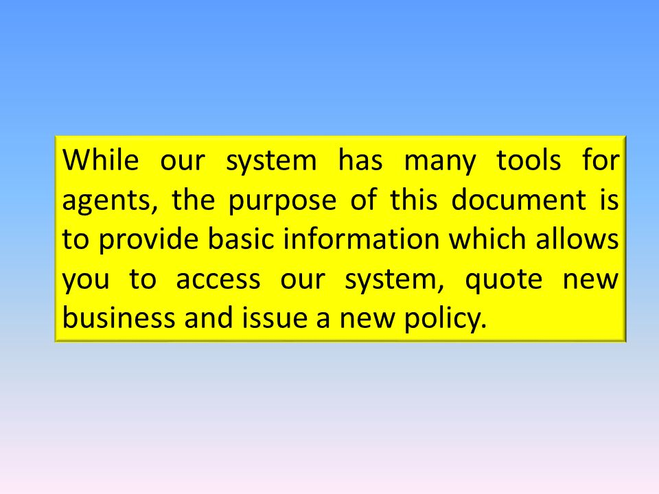 While our system has many tools for agents, the purpose of this document is to provide basic information which allows you to access our system, quote new business and issue a new policy.