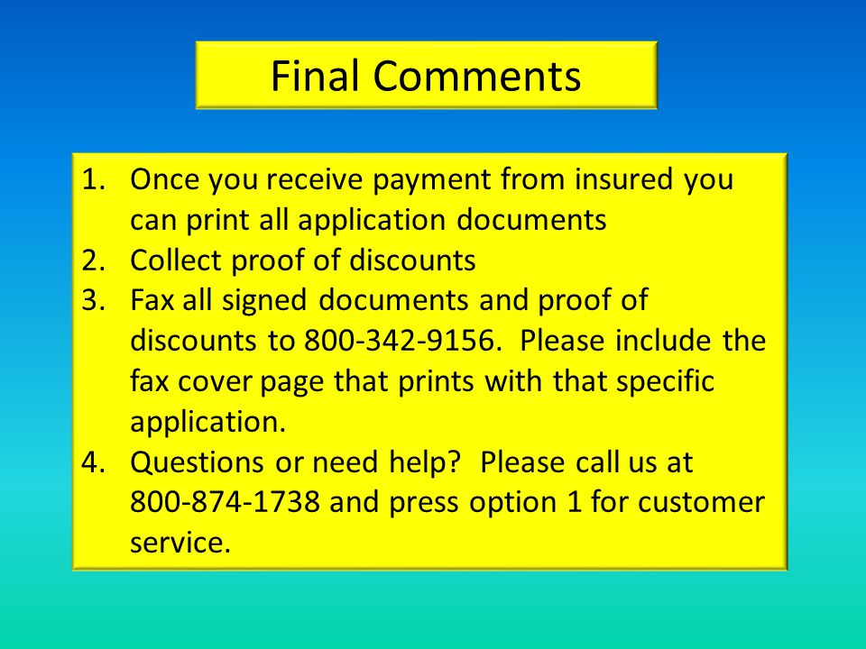 Final Comments 1.Once you receive payment from insured you can print all application documents 2.Collect proof of discounts 3.Fax all signed documents and proof of discounts to 800-342-9156.