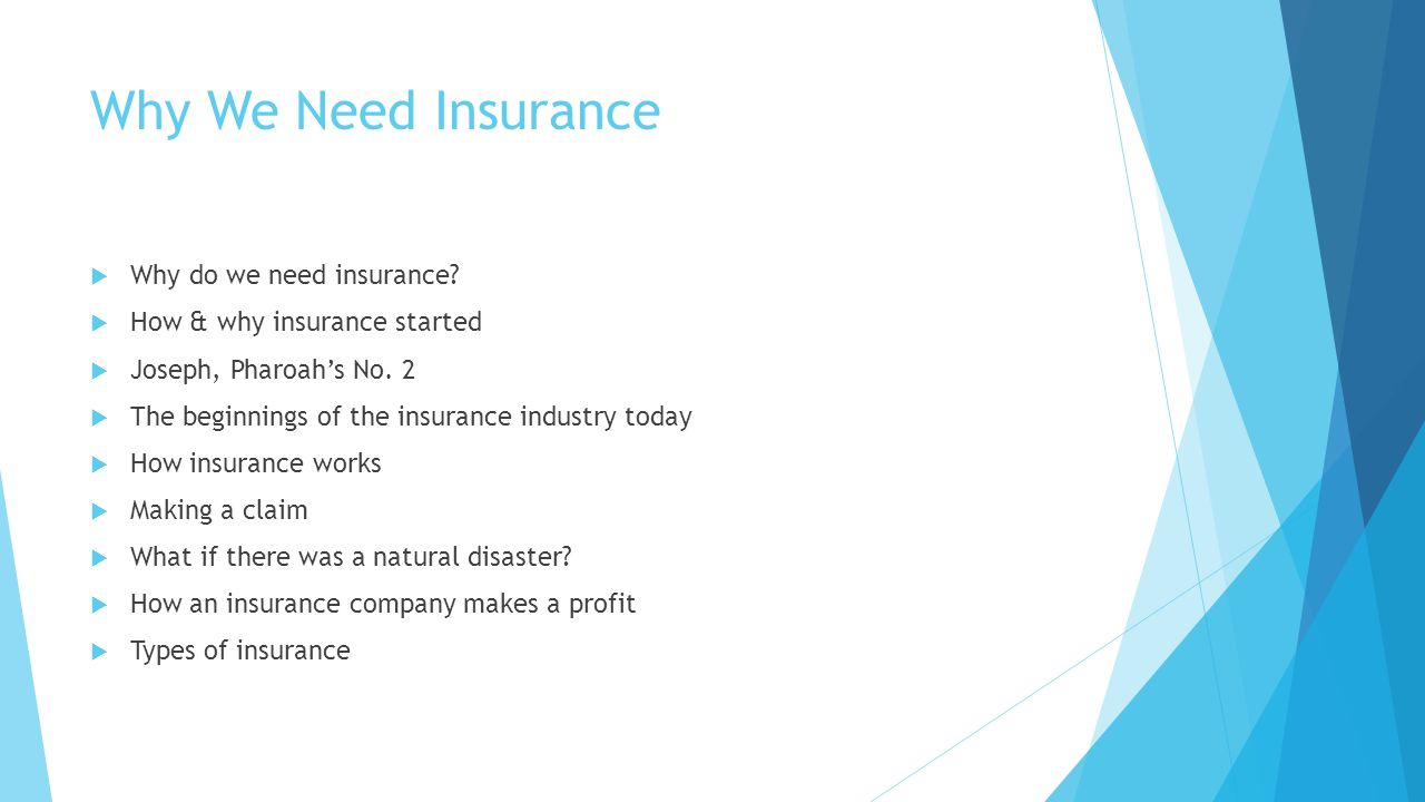 Why We Need Insurance Why do we need insurance? How & why insurance started Joseph, Pharoahs No. 2 The beginnings of the insurance industry today How