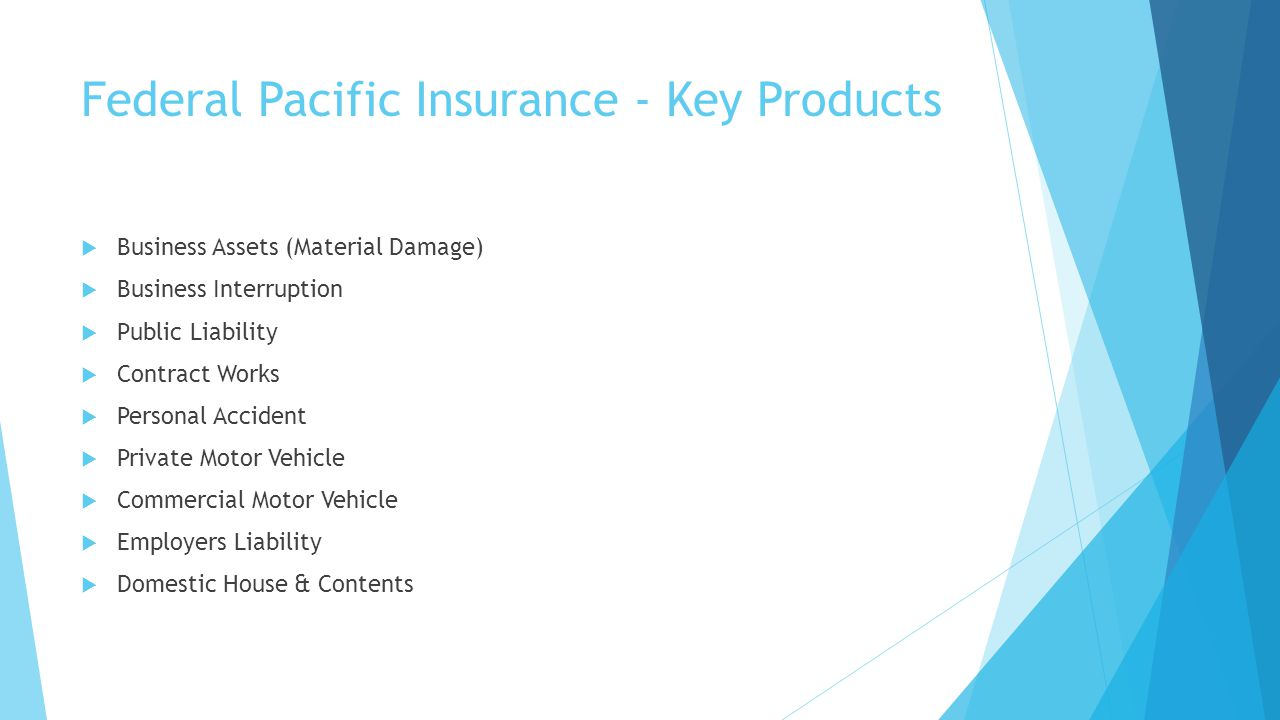 Federal Pacific Insurance - Key Products Business Assets (Material Damage) Business Interruption Public Liability Contract Works Personal Accident Pri