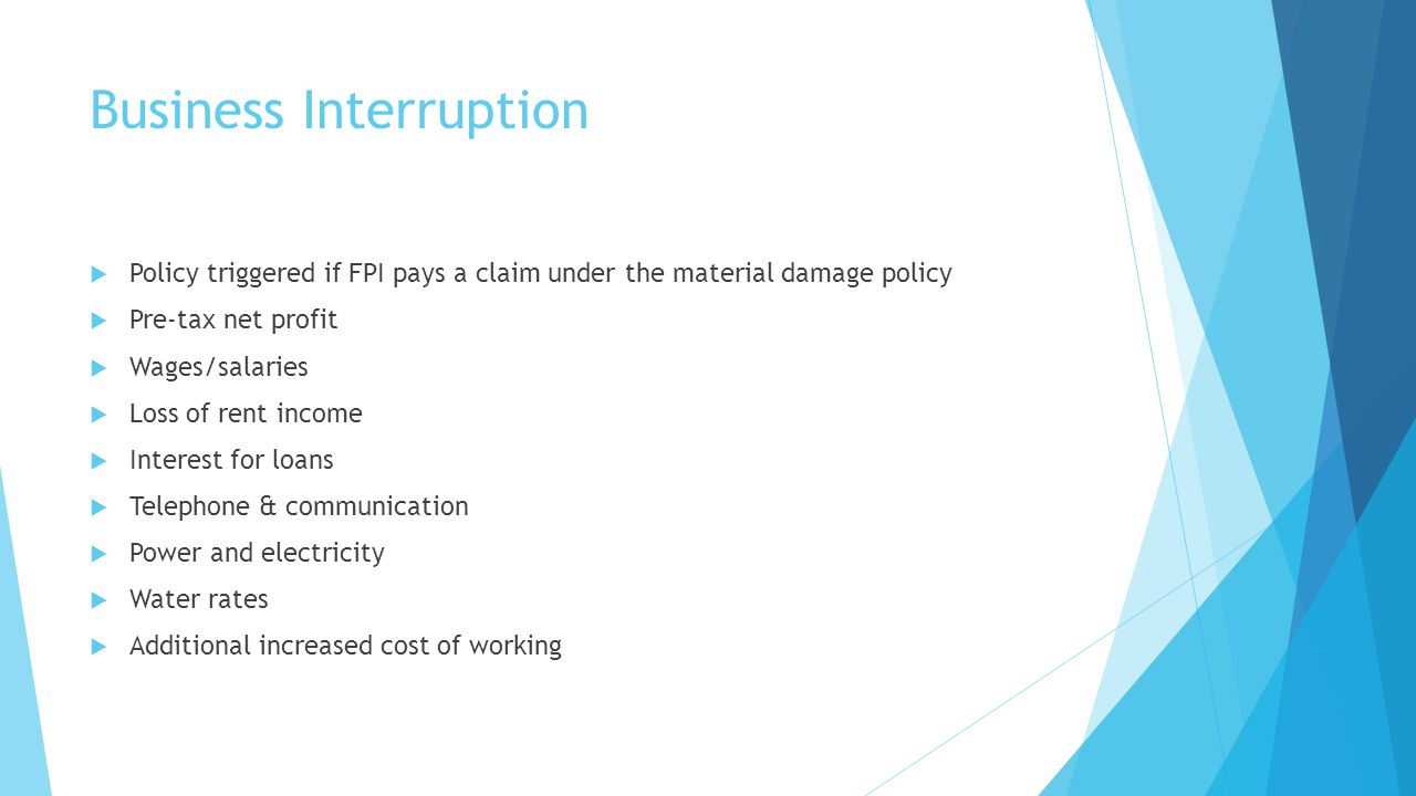 Business Interruption Policy triggered if FPI pays a claim under the material damage policy Pre-tax net profit Wages/salaries Loss of rent income Inte