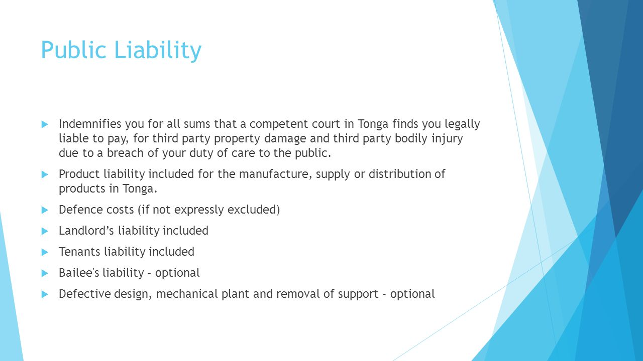 Public Liability Indemnifies you for all sums that a competent court in Tonga finds you legally liable to pay, for third party property damage and thi