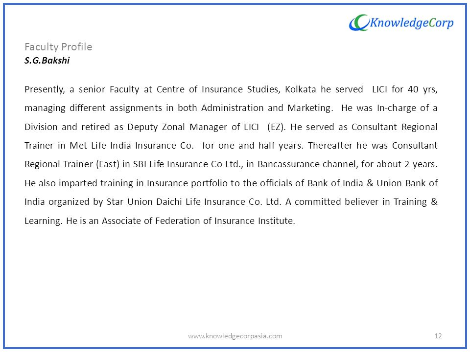 Faculty Profile S.G.Bakshi Presently, a senior Faculty at Centre of Insurance Studies, Kolkata he served LICI for 40 yrs, managing different assignments in both Administration and Marketing.