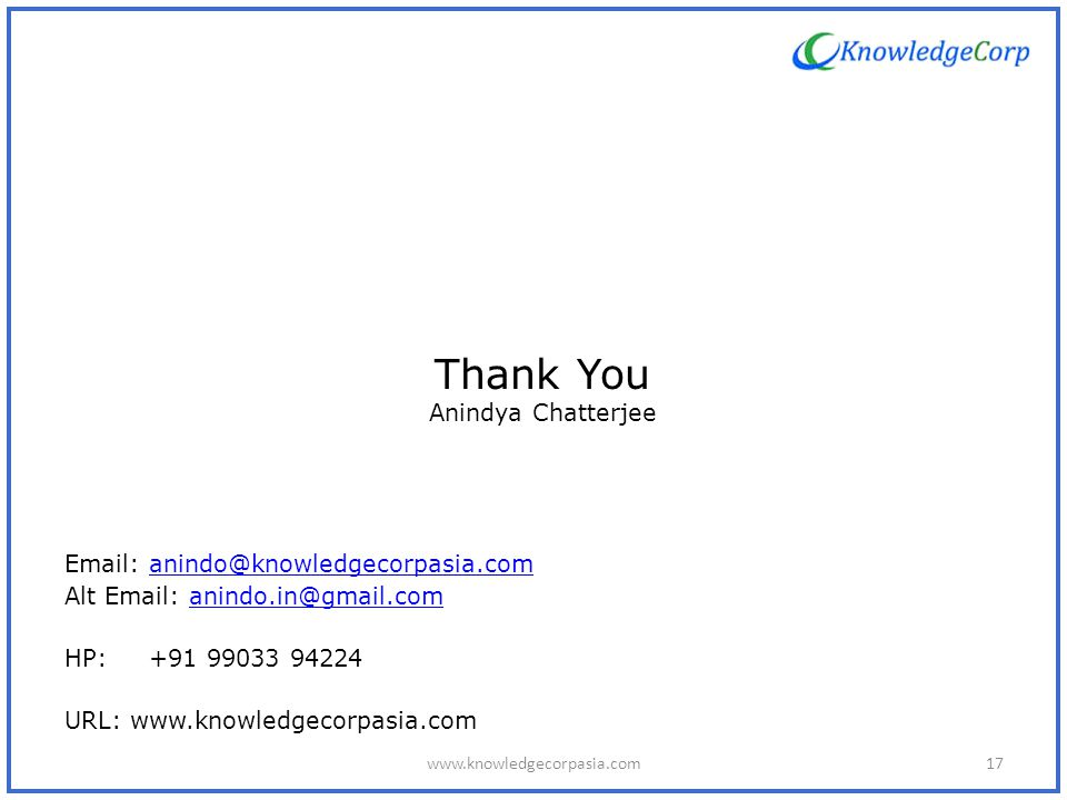 Thank You Anindya Chatterjee Email: anindo@knowledgecorpasia.comanindo@knowledgecorpasia.com Alt Email: anindo.in@gmail.comanindo.in@gmail.com HP: +91 99033 94224 URL: www.knowledgecorpasia.com 17www.knowledgecorpasia.com