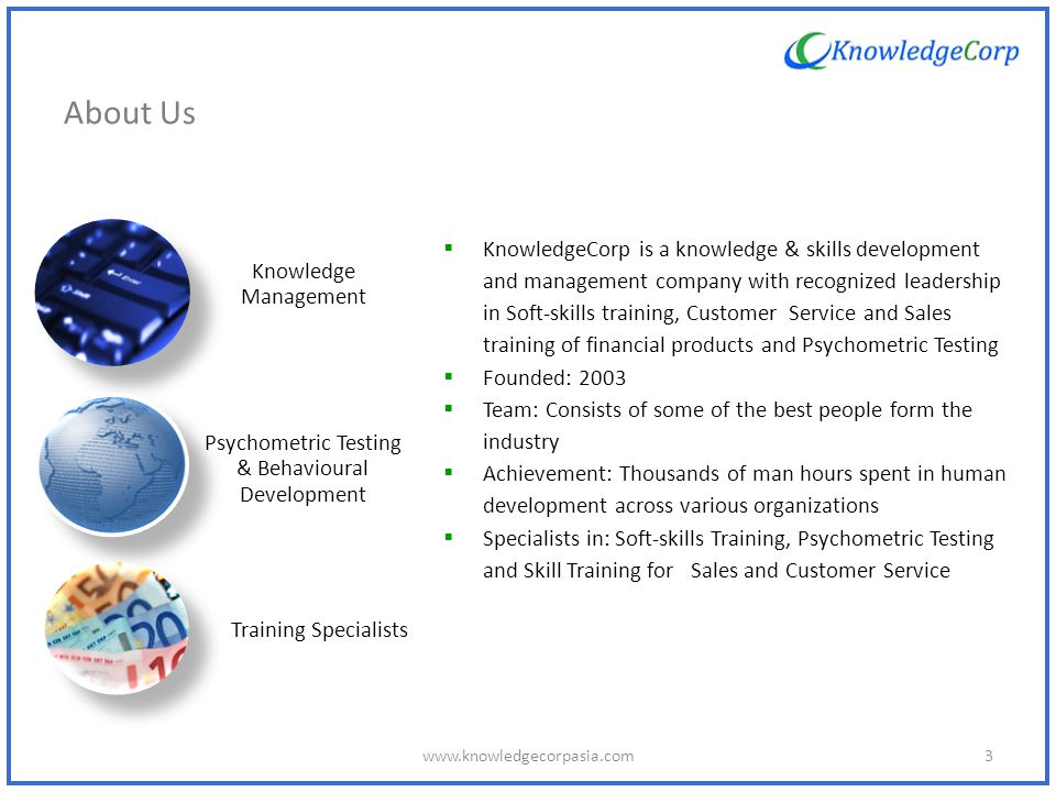 About Us Who we are KnowledgeCorp is a knowledge & skills development and management company with recognized leadership in Soft-skills training, Customer Service and Sales training of financial products and Psychometric Testing Founded: 2003 Team: Consists of some of the best people form the industry Achievement: Thousands of man hours spent in human development across various organizations Specialists in: Soft-skills Training, Psychometric Testing and Skill Training for Sales and Customer Service Knowledge Management Psychometric Testing & Behavioural Development Training Specialists 3www.knowledgecorpasia.com