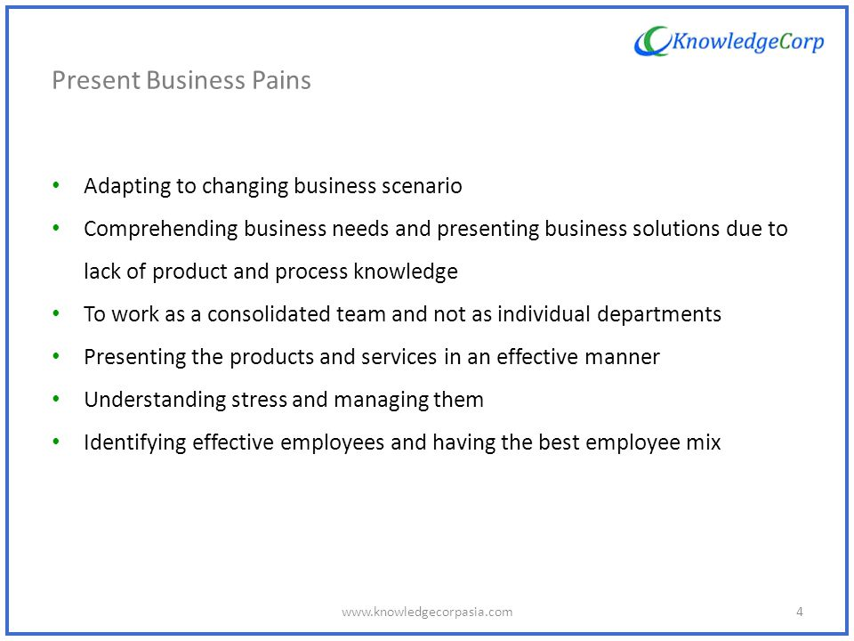 Present Business Pains Adapting to changing business scenario Comprehending business needs and presenting business solutions due to lack of product and process knowledge To work as a consolidated team and not as individual departments Presenting the products and services in an effective manner Understanding stress and managing them Identifying effective employees and having the best employee mix 4www.knowledgecorpasia.com