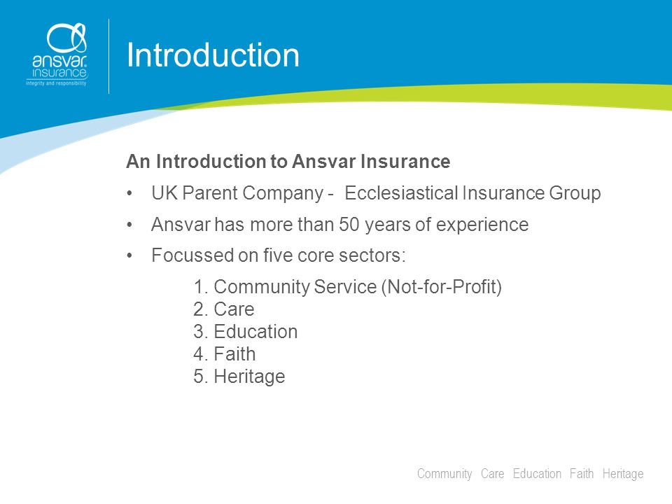 Community Care Education Faith Heritage Introduction An Introduction to Ansvar Insurance UK Parent Company - Ecclesiastical Insurance Group Ansvar has more than 50 years of experience Focussed on five core sectors: 1.