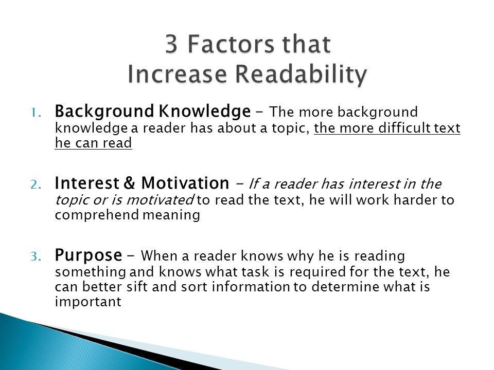 1. Background Knowledge – The more background knowledge a reader has about a topic, the more difficult text he can read 2. Interest & Motivation – If
