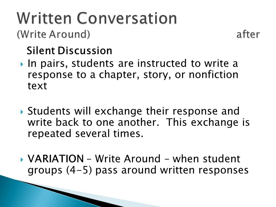 Silent Discussion In pairs, students are instructed to write a response to a chapter, story, or nonfiction text Students will exchange their response