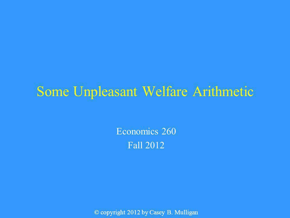 Some Unpleasant Welfare Arithmetic Economics 260 Fall 2012 © copyright 2012 by Casey B. Mulligan