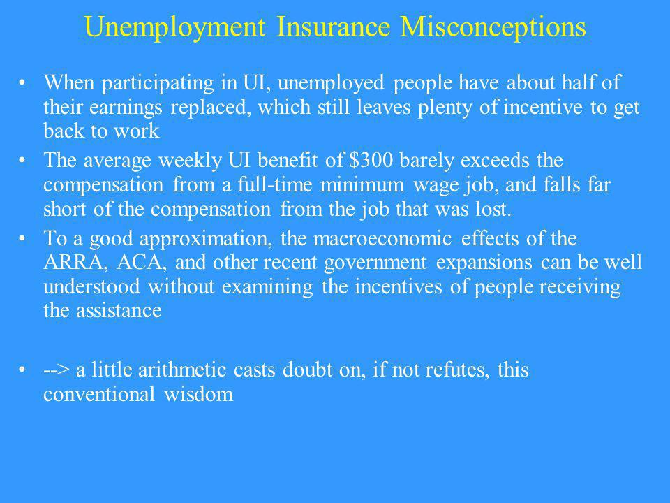 Unemployment Insurance Misconceptions When participating in UI, unemployed people have about half of their earnings replaced, which still leaves plenty of incentive to get back to work The average weekly UI benefit of $300 barely exceeds the compensation from a full-time minimum wage job, and falls far short of the compensation from the job that was lost.