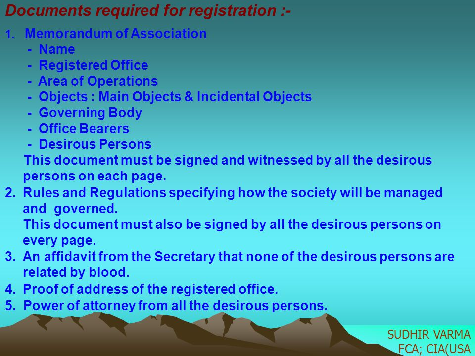 Documents required for registration :- 1. Memorandum of Association - Name - Registered Office - Area of Operations - Objects : Main Objects & Inciden