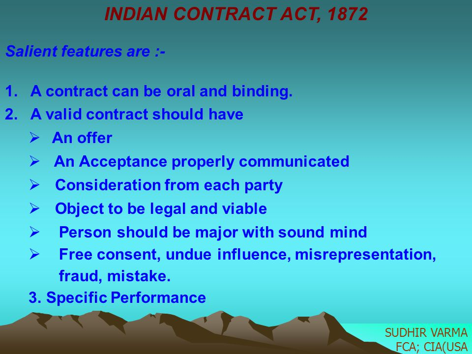 INDIAN CONTRACT ACT, 1872 Salient features are :- 1. A contract can be oral and binding. 2. A valid contract should have An offer An Acceptance proper